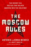 Moscow Rules The Secret CIA Tactics That Helped America Win the Cold War