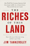 Riches of This Land The Lies That Scorched Americas Middle Class & the Hard Truths That Can Save It