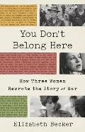 You Don't Belong Here: How Three Women Rewrote the Story of War