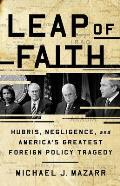 Leap of Faith: Hubris, Negligence, and America's Greatest Foreign Policy Tragedy
