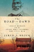 Road to Dawn Josiah Henson & the Story That Sparked the Civil War