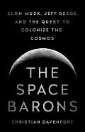 Space Barons Elon Musk Jeff Bezos & the Quest to Colonize the Cosmos