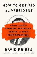 How to Get Rid of a President Historys Guide to Removing Unpopular Unable or Unfit Chief Executives