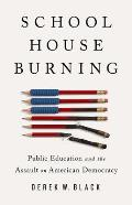 Schoolhouse Burning: Public Education and the Assault on American Democracy