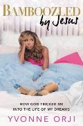 Bamboozled by Jesus: How God Tricked Me Into the Life of My Dreams