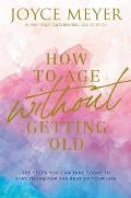 How to Age Without Getting Old The Steps You Can Take Today to Stay Young for the Rest of Your Life