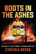 Boots in the Ashes Busting Bombers Arsonists & Outlaws as a Trailblazing Female ATF Agent