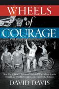 Wheels of Courage How Paralyzed Veterans from World War II Invented Wheelchair Sports Fought for Disability Rights & Inspired a Nation