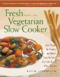 Fresh from the Vegetarian Slow Cooker 200 Recipes for Healthy & Hearty One Pot Meals That Are Ready When You Are