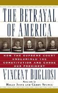Betrayal of America How the Supreme Court Undermined the Constitution & Chose Our President