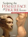 Sculpting the Female Face & Figure in Wood A Reference & Techniques Manual