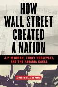 How Wall Street Created a Nation: J.P. Morgan, Teddy Roosevelt, and the Panama Canal