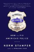 To Protect & to Serve How to Fix Americas Police