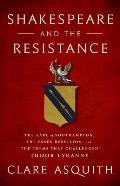 Shakespeare & the Resistance The Earl of Southampton the Essex Rebellion & the Poems that Challenged Tudor Tyranny