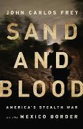 Sand & Blood Americas Stealth War on the Mexico Border