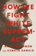 How We Fight White Supremacy A Field Guide to Black Resistance