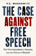 Case against Free Speech The First Amendment Fascism & the Future of Dissent