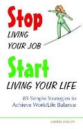 Stop Living Your Job Start Living Your Life 85 Simple Strategies to Achieve Work Life Balance