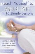 Teach Yourself to Meditate in 10 Simple Lessons Discover Relaxation & Clarity of Mind in Just Minutes a Day