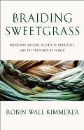 Braiding Sweetgrass Indigenous Wisdom Scientific Knowledge & the Teachings of Plants