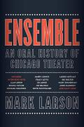 Ensemble An Oral History of Chicago Theater