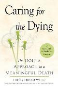 Caring for the Dying The Doula Approach to a Meaningful Death