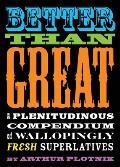 Better Than Great A Plenitudinous Compendium of Wallopingly Fresh Superlatives