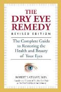 Dry Eye Remedy Revised Edition The Complete Guide to Restoring the Health & Beauty of Your Eyes
