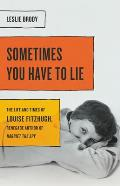 Sometimes You Have to Lie The Life & Times of Louise Fitzhugh Renegade Author of Harriet the Spy
