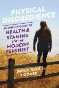 Physical Disobedience An Unruly Guide to Health & Stamina for the Modern Feminist