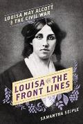 Louisa on the Frontlines Louisa May Alcott in the Civil War