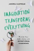 Imagination Transforms Everything: Rewrite Your Life's Story with intentional Imagining
