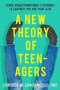 New Theory of Teenagers Seven Transformational Strategies to Empower You & Your Teen