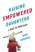 Raising Empowered Daughters A Dad to Dad Guide