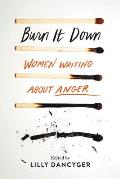 Burn It Down Women Writing about Anger