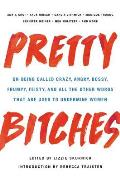 Pretty Bitches On Being Called Crazy Angry Bossy Frumpy Feisty & All the Other Words That Are Used to Undermine Women