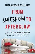 From Shtshow to Afterglow Putting Life Back Together When It All Falls Apart