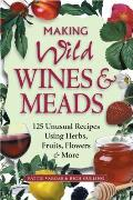 Making Wild Wines & Meads 125 Unusual Recipes Using Herbs Fruits Flowers & More