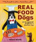 Real Food for Dogs 50 Vet Approved Recipes to Please the Canine Gastronome
