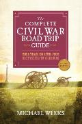 The Complete Civil War Road Trip Guide: More Than 500 Sites from Gettysburg to Vicksburg