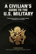 Civilians Guide to the US Military A Comprehensive Reference to the Customs Language & Structure of the Armed Forces