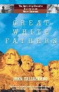 Great White Fathers The True Story of Gutzon Borglum & His Obsessive Quest to Create the Mt Rushmore National Monument