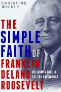 The Simple Faith of Franklin Delano Roosevelt: Religion's Role in the FDR Presidency