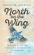North on the Wing Travels with the Songbird Migration of Spring