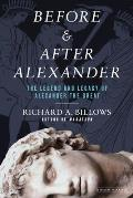 Before & After Alexander The Legend & Legacy of Alexander the Great
