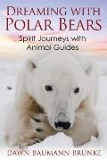 Dreaming with Polar Bears Spirit Journeys with Animal Guides