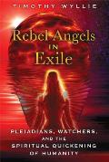 Rebel Angels in Exile Pleiadians Watchers & the Spiritual Quickening of Humanity