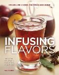 Infusing Flavors Intense Infusions for Food & Drink Recipes for Oils Vinegars Spirits Sauces Bitters Waters More