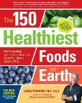 150 Healthiest Foods on Earth Revised Edition The Surprising Unbiased Truth about What You Should Eat & Why
