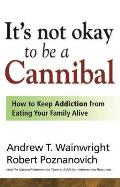 Its Not Okay to Be a Cannibal How to Keep Addiction from Eating Your Family Alive